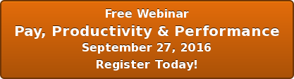 Free Webinar Pay, Productivity & Performance September 27, 2016 Register Today!